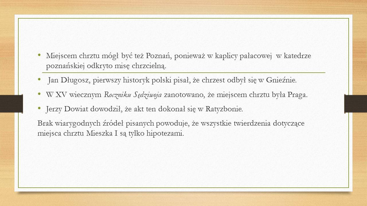 Miejscem chrztu mógł być też Poznań, ponieważ w kaplicy pałacowej w katedrze poznańskiej odkryto misę chrzcielną.