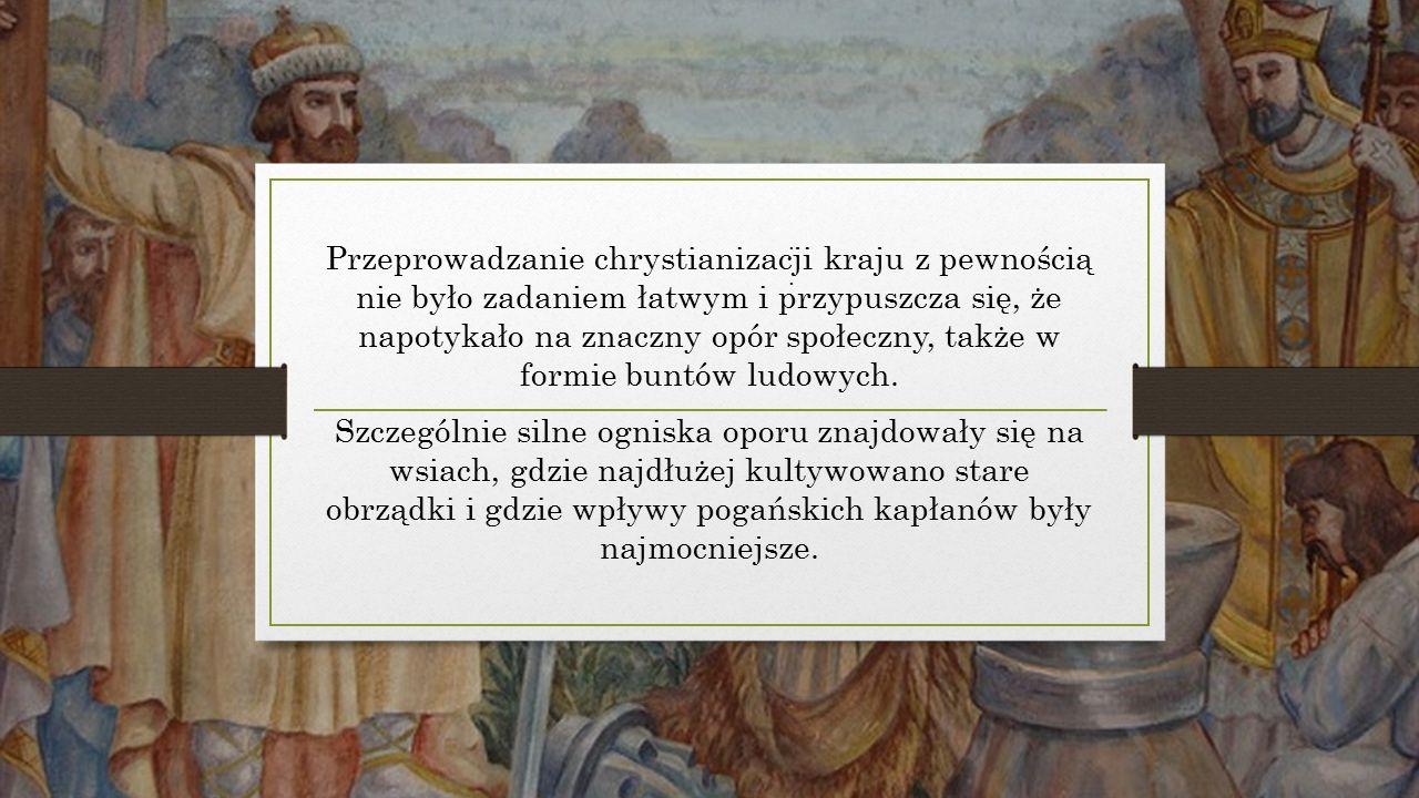 Przeprowadzanie chrystianizacji kraju z pewnością nie było zadaniem łatwym i przypuszcza się, że napotykało na znaczny opór społeczny, także w formie buntów ludowych.