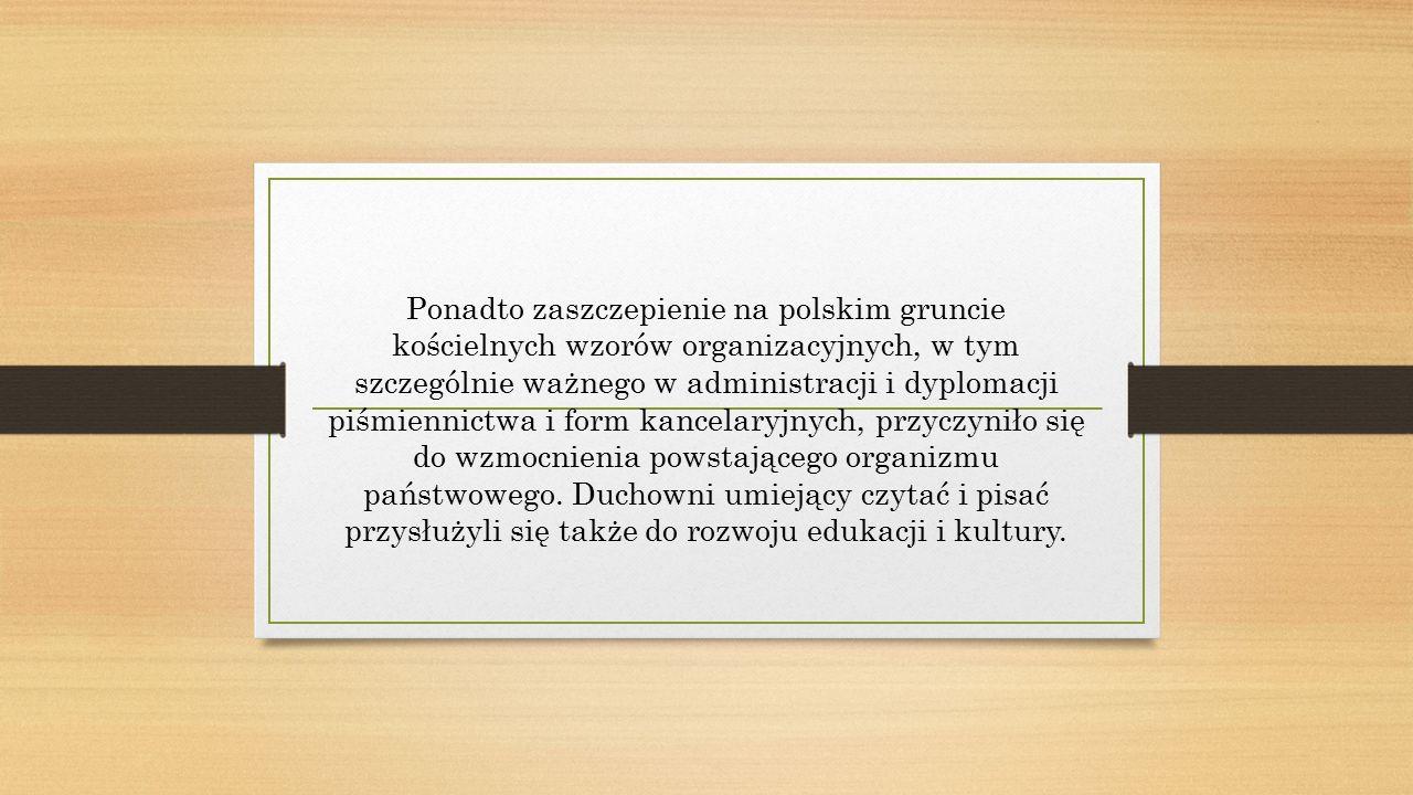 Ponadto zaszczepienie na polskim gruncie kościelnych wzorów organizacyjnych, w tym szczególnie ważnego w administracji i dyplomacji piśmiennictwa i form kancelaryjnych, przyczyniło się do wzmocnienia powstającego organizmu państwowego.