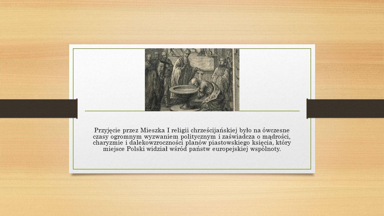 Przyjęcie przez Mieszka I religii chrześcijańskiej było na ówczesne czasy ogromnym wyzwaniem politycznym i zaświadcza o mądrości, charyzmie i dalekowzroczności planów piastowskiego księcia, który miejsce Polski widział wśród państw europejskiej wspólnoty.