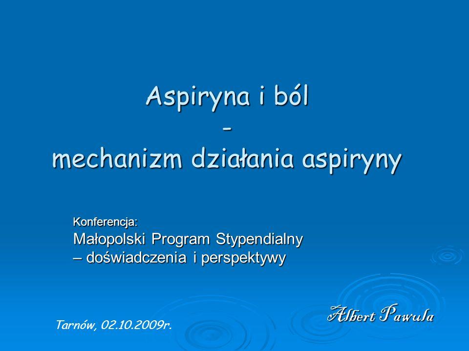 Aspiryna i ból - mechanizm działania aspiryny Albert Pawula Konferencja: Małopolski Program Stypendialny – doświadczenia i perspektywy Tarnów, 02.10.2009r.
