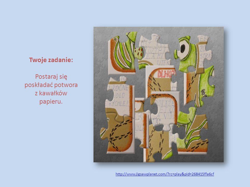 Twoje zadanie: Postaraj się poskładać potwora z kawałków papieru. http://www.jigsawplanet.com/?rc=play&pid=268415ffa6cf