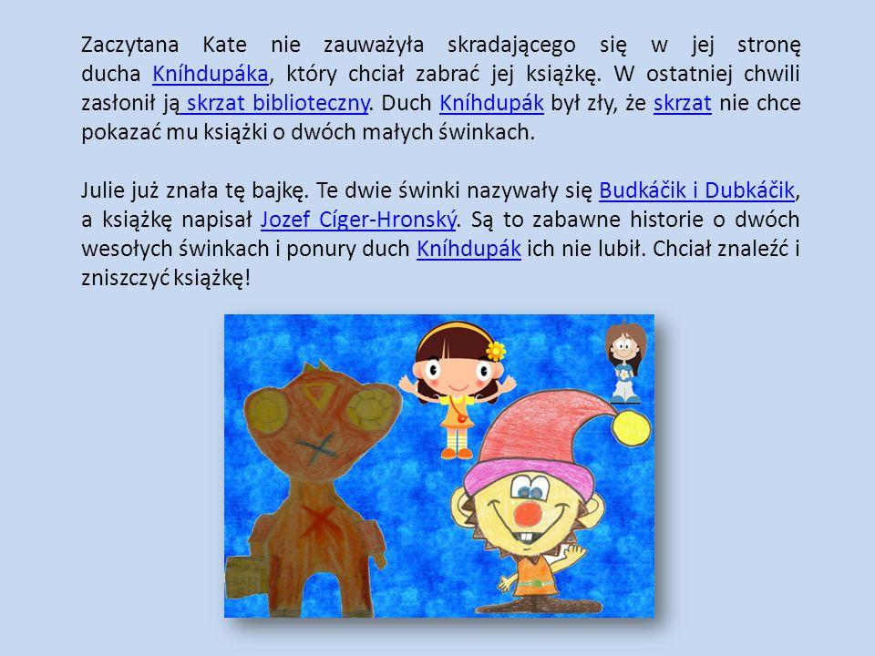 Zaczytana Kate nie zauważyła skradającego się w jej stronę ducha Kníhdupáka, który chciał zabrać jej książkę. W ostatniej chwili zasłonił ją skrzat bi