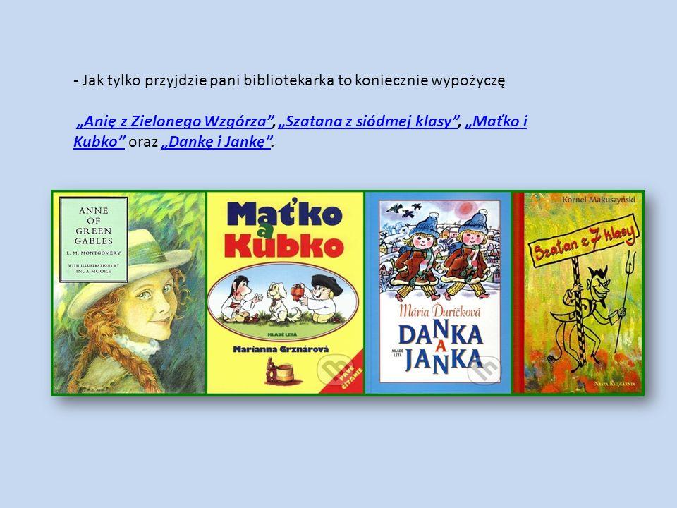 """- Jak tylko przyjdzie pani bibliotekarka to koniecznie wypożyczę """"Anię z Zielonego Wzgórza"""", """"Szatana z siódmej klasy"""", """"Maťko i Kubko"""" oraz """"Dankę i"""