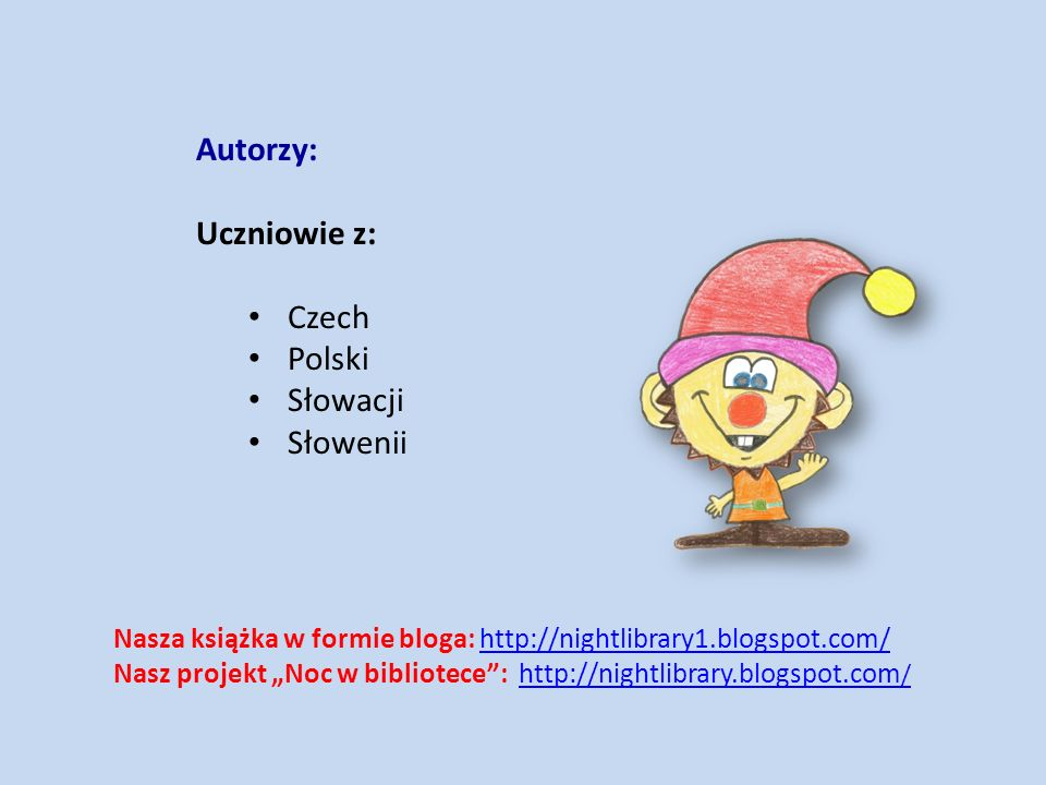 "Autorzy: Uczniowie z: Czech Polski Słowacji Słowenii Nasza książka w formie bloga: http://nightlibrary1.blogspot.com/http://nightlibrary1.blogspot.com/ Nasz projekt ""Noc w bibliotece : http://nightlibrary.blogspot.com /http://nightlibrary.blogspot.com /"