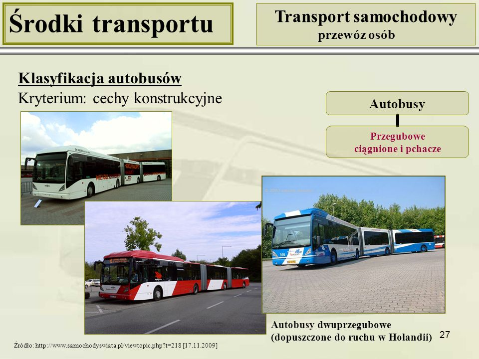 27 Środki transportu Transport samochodowy przewóz osób Klasyfikacja autobusów Kryterium: cechy konstrukcyjne Autobusy Przegubowe ciągnione i pchacze