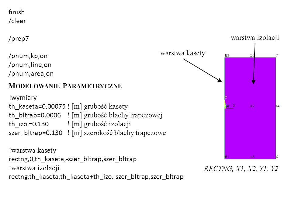 finish /clear /prep7 /pnum,kp,on /pnum,line,on /pnum,area,on M ODELOWANIE P ARAMETRYCZNE !wymiary th_kaseta=0.00075 ! [m] grubość kasety th_bltrap=0.0