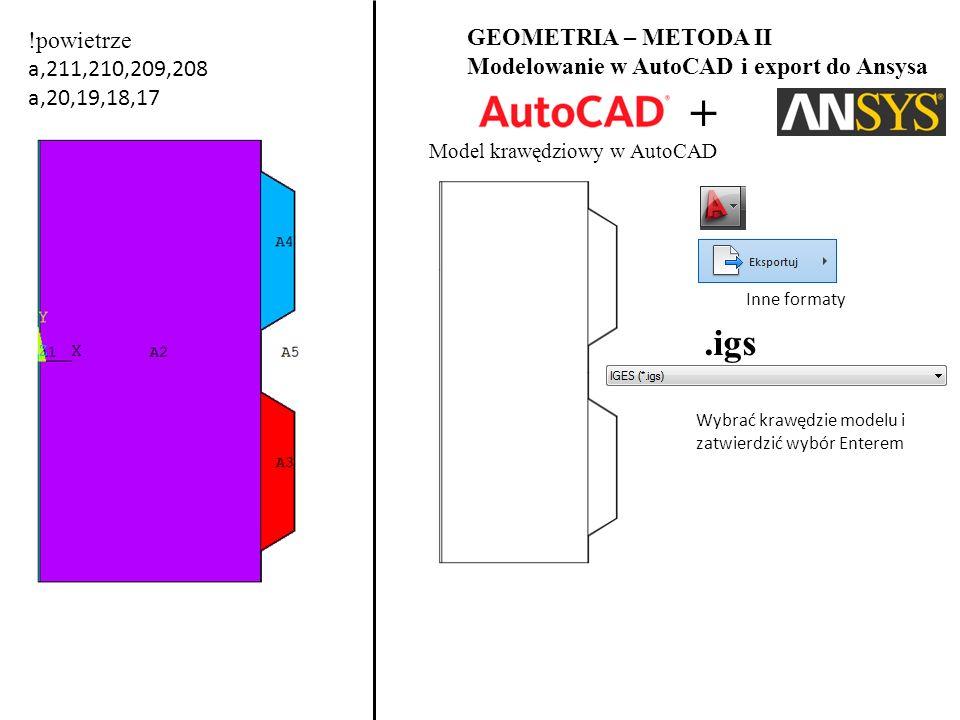 !powietrze a,211,210,209,208 a,20,19,18,17 GEOMETRIA – METODA II Modelowanie w AutoCAD i export do Ansysa Model krawędziowy w AutoCAD + Inne formaty.igs Wybrać krawędzie modelu i zatwierdzić wybór Enterem