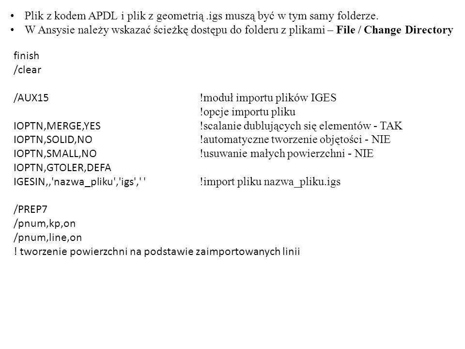 finish /clear /AUX15 !moduł importu plików IGES !opcje importu pliku IOPTN,MERGE,YES !scalanie dublujących się elementów - TAK IOPTN,SOLID,NO !automatyczne tworzenie objętości - NIE IOPTN,SMALL,NO !usuwanie małych powierzchni - NIE IOPTN,GTOLER,DEFA IGESIN,' nazwa_pliku , igs , !import pliku nazwa_pliku.igs /PREP7 /pnum,kp,on /pnum,line,on .
