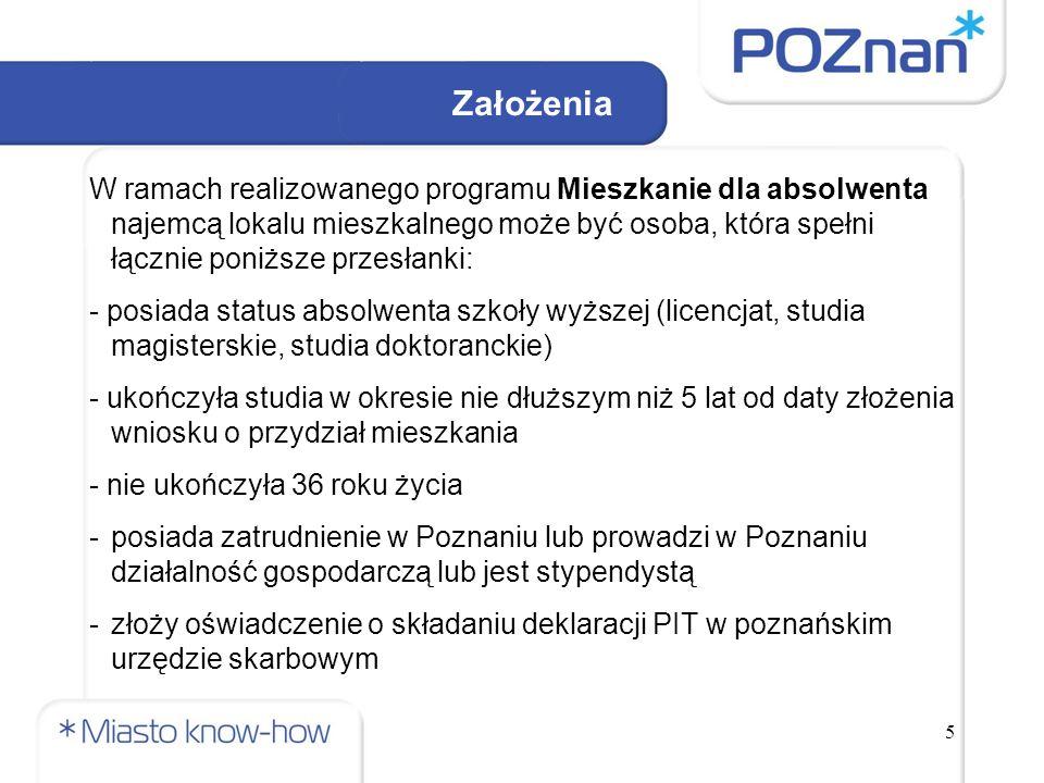 5 W ramach realizowanego programu Mieszkanie dla absolwenta najemcą lokalu mieszkalnego może być osoba, która spełni łącznie poniższe przesłanki: - posiada status absolwenta szkoły wyższej (licencjat, studia magisterskie, studia doktoranckie) - ukończyła studia w okresie nie dłuższym niż 5 lat od daty złożenia wniosku o przydział mieszkania - nie ukończyła 36 roku życia -posiada zatrudnienie w Poznaniu lub prowadzi w Poznaniu działalność gospodarczą lub jest stypendystą -złoży oświadczenie o składaniu deklaracji PIT w poznańskim urzędzie skarbowym