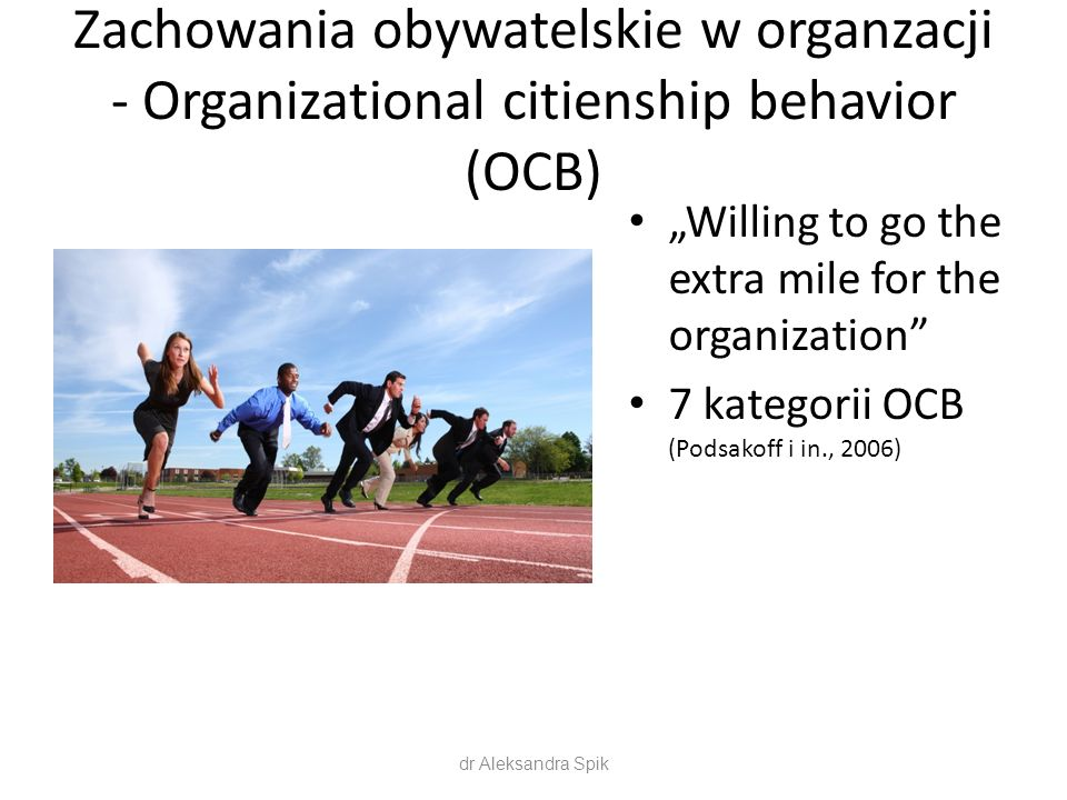 "Zachowania obywatelskie w organzacji - Organizational citienship behavior (OCB) ""Willing to go the extra mile for the organization 7 kategorii OCB (Podsakoff i in., 2006) dr Aleksandra Spik"