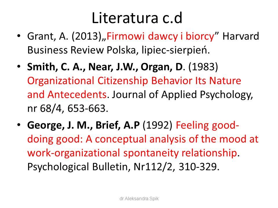 "Literatura c.d Grant, A. (2013)""Firmowi dawcy i biorcy"" Harvard Business Review Polska, lipiec-sierpień. Smith, C. A., Near, J.W., Organ, D. (1983) Or"