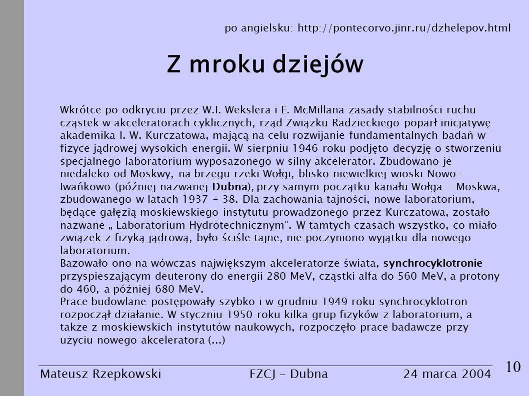Z mroku dziejów 10 Mateusz Rzepkowski24 marca 2004FZCJ - Dubna po angielsku: http://pontecorvo.jinr.ru/dzhelepov.html Wkrótce po odkryciu przez W.I.