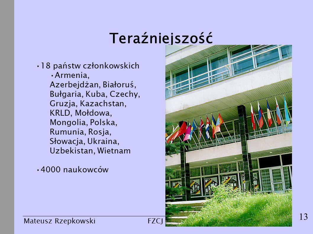 13 Mateusz Rzepkowski24 marca 2004FZCJ - Dubna 18 państw członkowskich Armenia, Azerbejdżan, Białoruś, Bułgaria, Kuba, Czechy, Gruzja, Kazachstan, KRLD, Mołdowa, Mongolia, Polska, Rumunia, Rosja, Słowacja, Ukraina, Uzbekistan, Wietnam 4000 naukowców Teraźniejszość