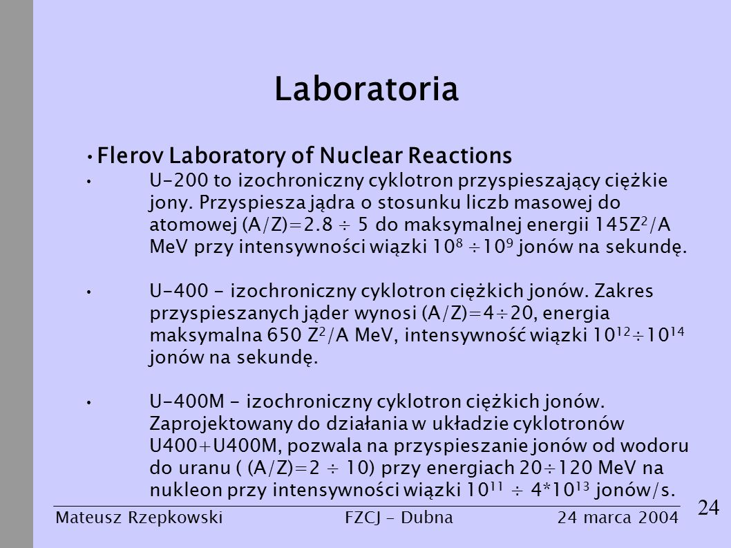 Laboratoria 24 Mateusz Rzepkowski24 marca 2004FZCJ - Dubna Flerov Laboratory of Nuclear Reactions U-200 to izochroniczny cyklotron przyspieszający ciężkie jony.