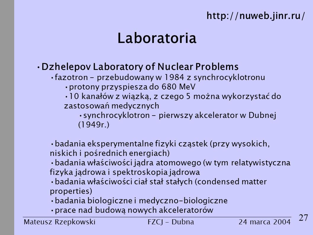 Laboratoria 27 Mateusz Rzepkowski24 marca 2004FZCJ - Dubna Dzhelepov Laboratory of Nuclear Problems fazotron - przebudowany w 1984 z synchrocyklotronu protony przyspiesza do 680 MeV 10 kanałów z wiązką, z czego 5 można wykorzystać do zastosowań medycznych synchrocyklotron - pierwszy akcelerator w Dubnej (1949r.) badania eksperymentalne fizyki cząstek (przy wysokich, niskich i pośrednich energiach) badania właściwości jądra atomowego (w tym relatywistyczna fizyka jądrowa i spektroskopia jądrowa badania właściwości ciał stał stałych (condensed matter properties) badania biologiczne i medyczno-biologiczne prace nad budową nowych akceleratorów http://nuweb.jinr.ru/