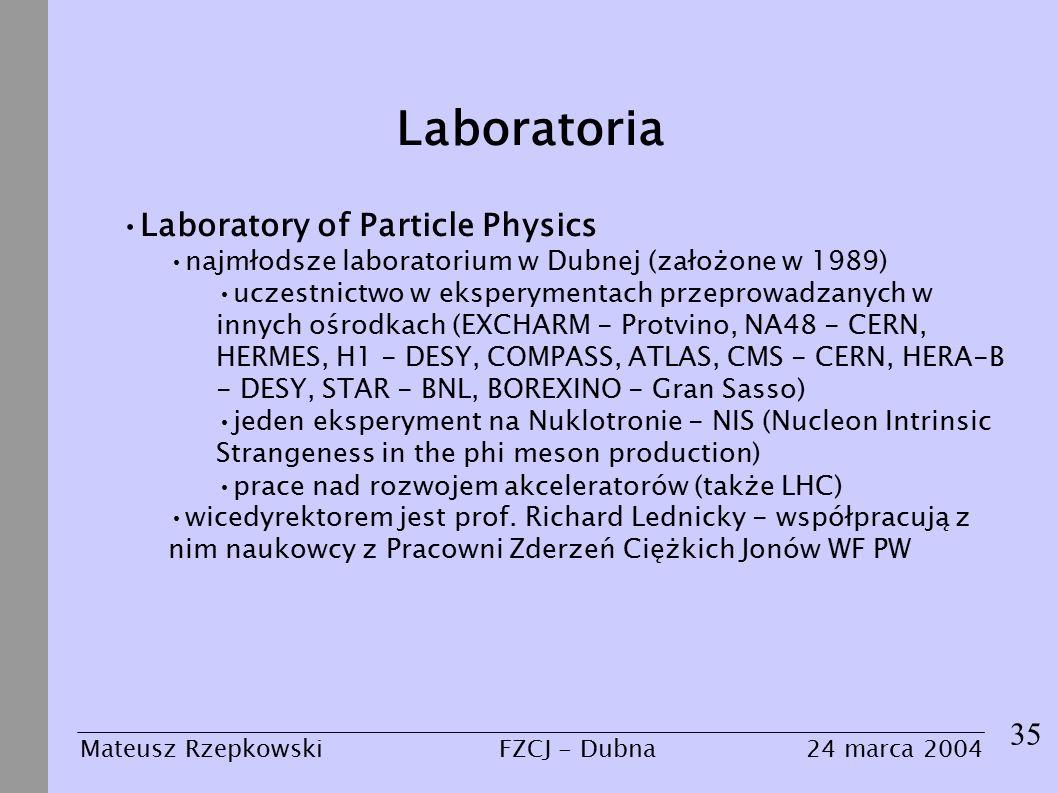 Laboratoria 35 Mateusz Rzepkowski24 marca 2004FZCJ - Dubna Laboratory of Particle Physics najmłodsze laboratorium w Dubnej (założone w 1989) uczestnictwo w eksperymentach przeprowadzanych w innych ośrodkach (EXCHARM - Protvino, NA48 - CERN, HERMES, H1 - DESY, COMPASS, ATLAS, CMS - CERN, HERA-B - DESY, STAR - BNL, BOREXINO - Gran Sasso) jeden eksperyment na Nuklotronie - NIS (Nucleon Intrinsic Strangeness in the phi meson production) prace nad rozwojem akceleratorów (także LHC) wicedyrektorem jest prof.