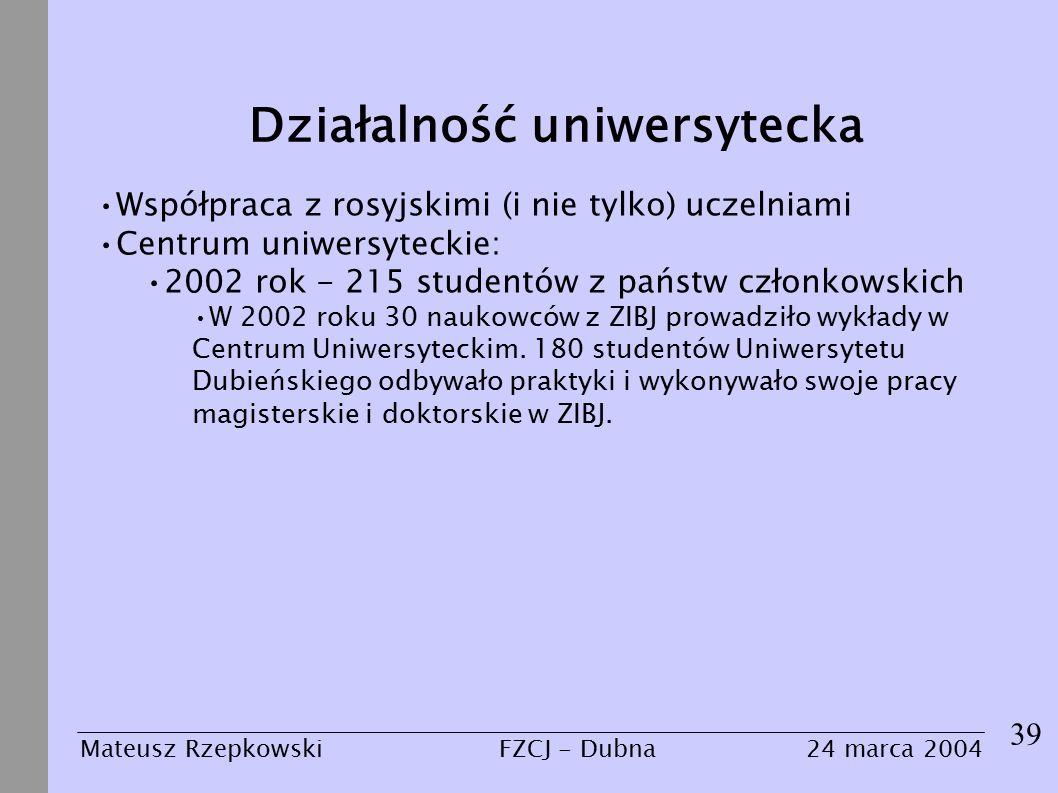 39 Mateusz Rzepkowski24 marca 2004FZCJ - Dubna Działalność uniwersytecka Współpraca z rosyjskimi (i nie tylko) uczelniami Centrum uniwersyteckie: 2002 rok - 215 studentów z państw członkowskich W 2002 roku 30 naukowców z ZIBJ prowadziło wykłady w Centrum Uniwersyteckim.