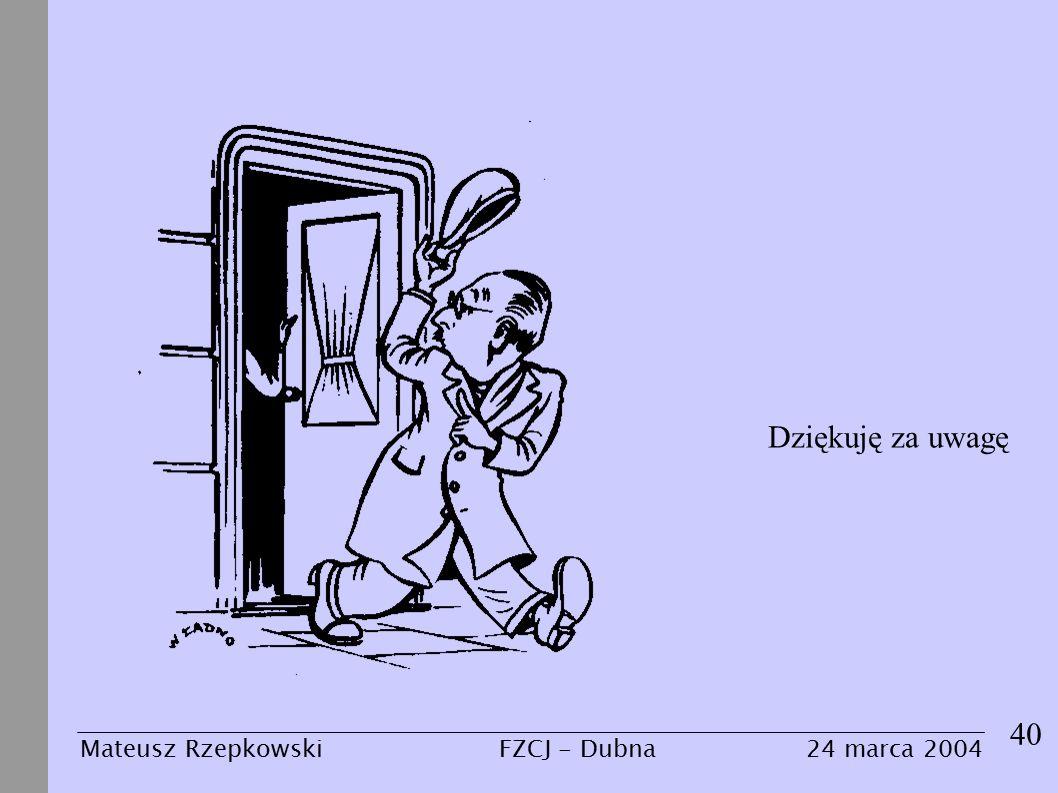 40 Dziękuję za uwagę Mateusz Rzepkowski24 marca 2004FZCJ - Dubna