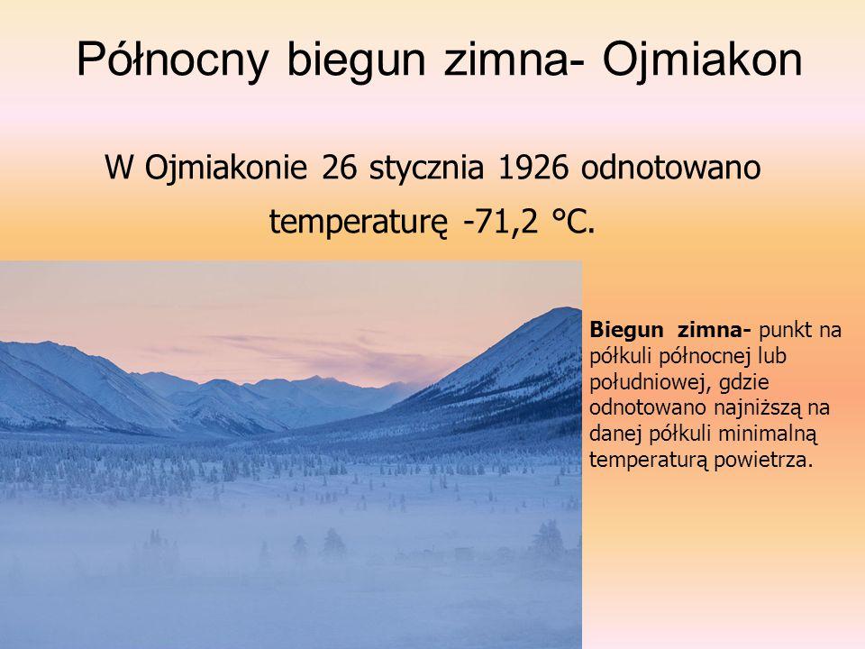 Północny biegun zimna- Ojmiakon W Ojmiakonie 26 stycznia 1926 odnotowano temperaturę -71,2 °C. Biegun zimna- punkt na półkuli północnej lub południowe