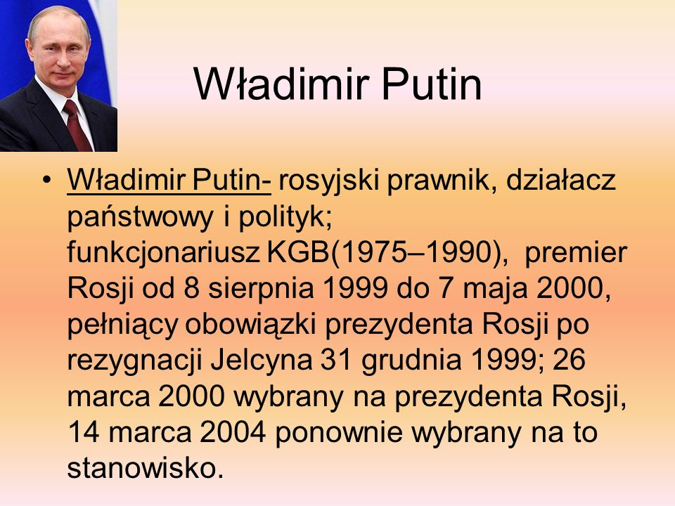 Władimir Putin Władimir Putin- rosyjski prawnik, działacz państwowy i polityk; funkcjonariusz KGB(1975–1990), premier Rosji od 8 sierpnia 1999 do 7 maja 2000, pełniący obowiązki prezydenta Rosji po rezygnacji Jelcyna 31 grudnia 1999; 26 marca 2000 wybrany na prezydenta Rosji, 14 marca 2004 ponownie wybrany na to stanowisko.