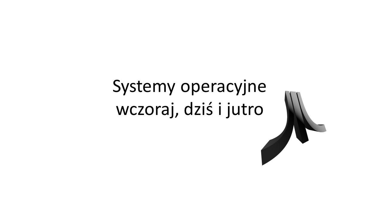 Systemy operacyjne wczoraj, dziś i jutro