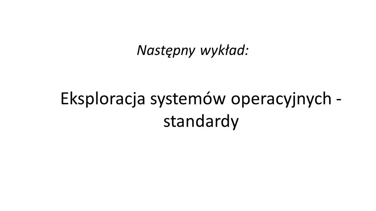 Eksploracja systemów operacyjnych - standardy Następny wykład:
