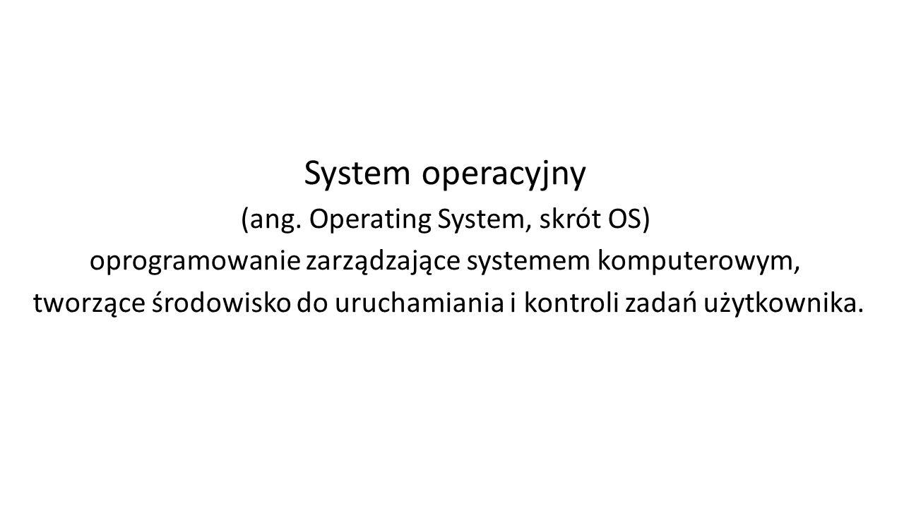 System operacyjny (ang. Operating System, skrót OS) oprogramowanie zarządzające systemem komputerowym, tworzące środowisko do uruchamiania i kontroli