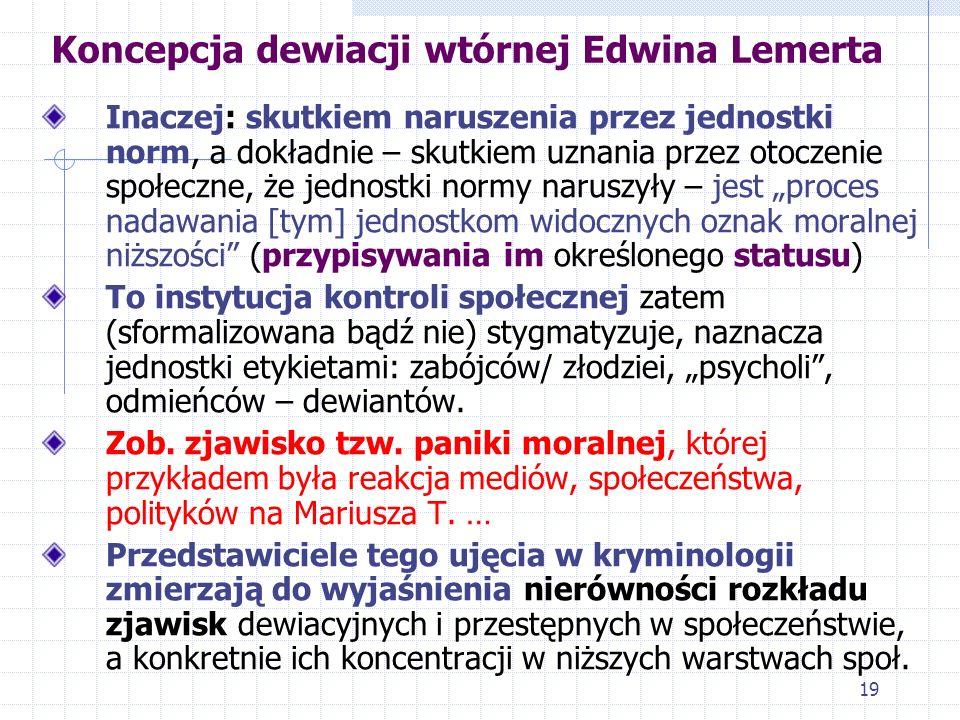18 Koncepcja dewiacji wtórnej Edwina Lemerta  Dewiacja pierwotna to zatem fakt naruszenia przez jednostkę jakiejś normy (np. społecznej, prawnej) – t