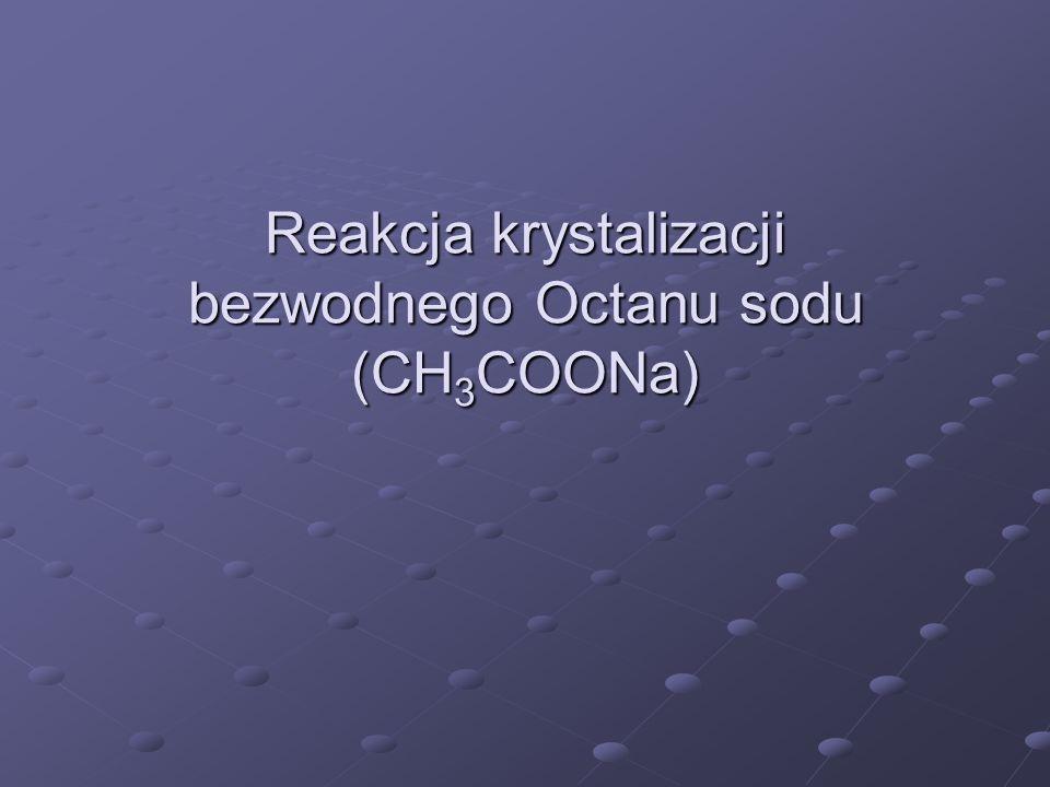 Reakcja krystalizacji bezwodnego Octanu sodu (CH 3 COONa)