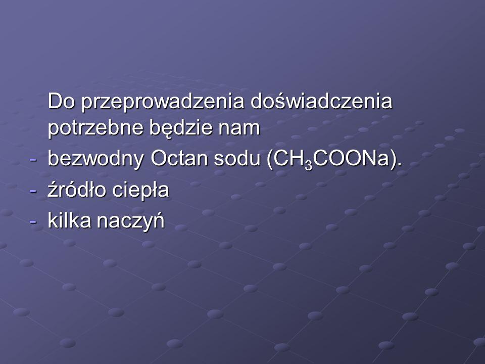 Do przeprowadzenia doświadczenia potrzebne będzie nam -bezwodny Octan sodu (CH 3 COONa). -źródło ciepła -kilka naczyń