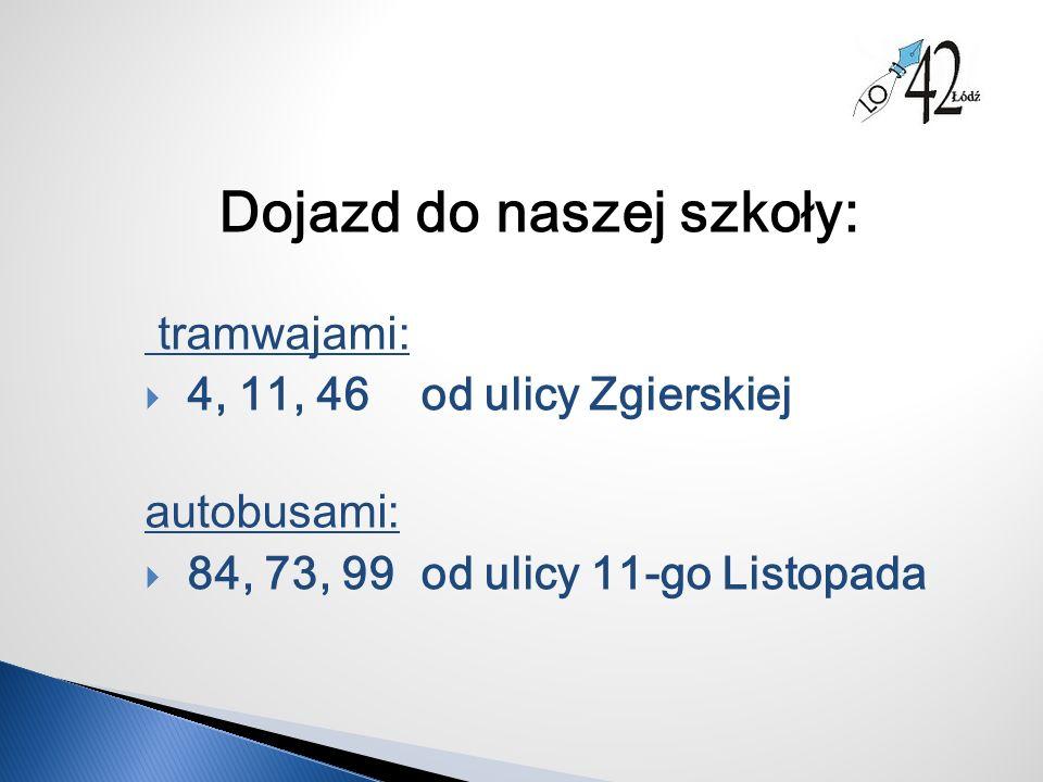 Dojazd do naszej szkoły: tramwajami:  4, 11, 46 od ulicy Zgierskiej autobusami:  84, 73, 99 od ulicy 11-go Listopada