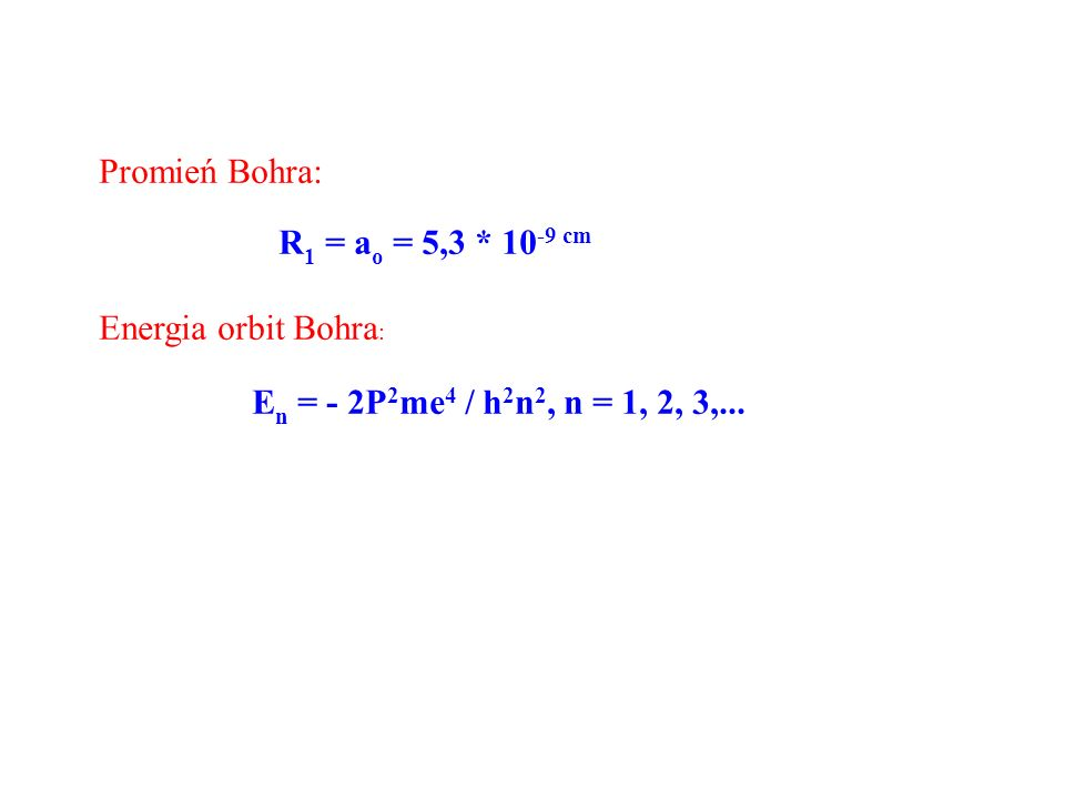Promień Bohra: R 1 = a o = 5,3 * 10 -9 cm Energia orbit Bohra : E n = - 2P 2 me 4 / h 2 n 2, n = 1, 2, 3,...