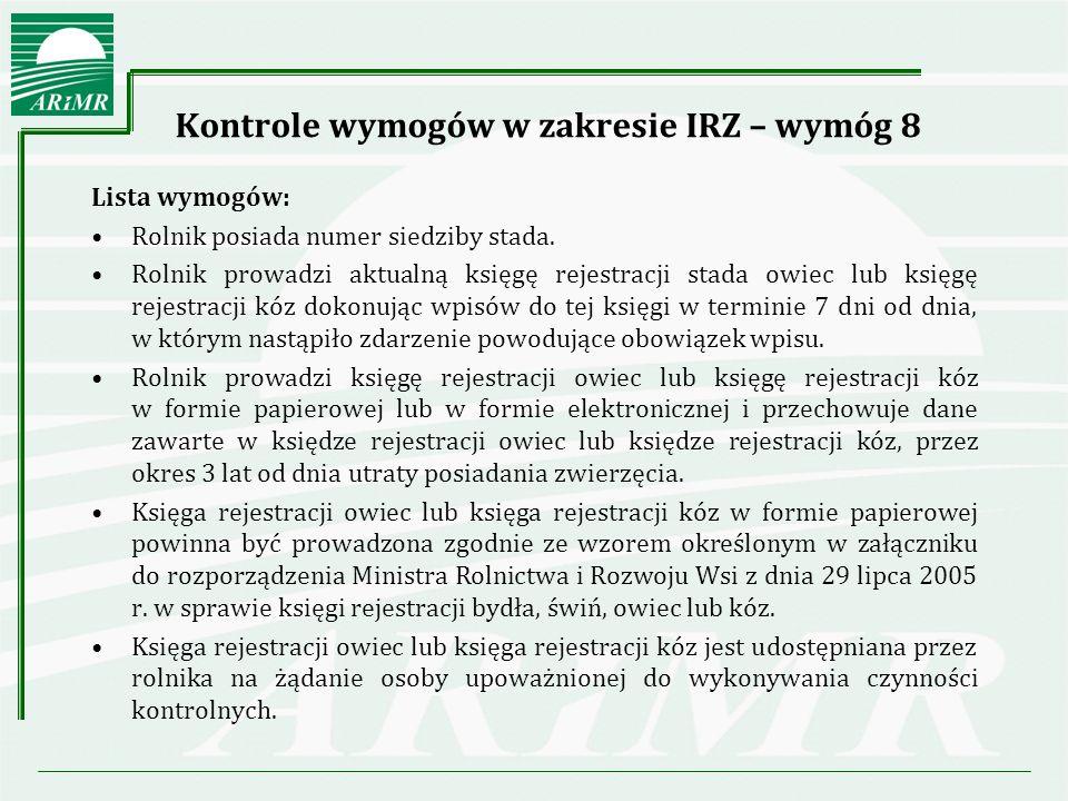 Kontrole wymogów w zakresie IRZ – wymóg 8 Lista wymogów cd: Rolnik dostarcza, na żądanie Agencji Restrukturyzacji i Modernizacji Rolnictwa lub organów Inspekcji Weterynaryjnej, wszystkie informacje na temat pochodzenia, identyfikacji i ewentualnego miejsca przeznaczenia owiec lub kóz, które hodowca posiadał, przechowywał, transportował, sprzedawał lub poddawał ubojowi w okresie trzech ostatnich lat.