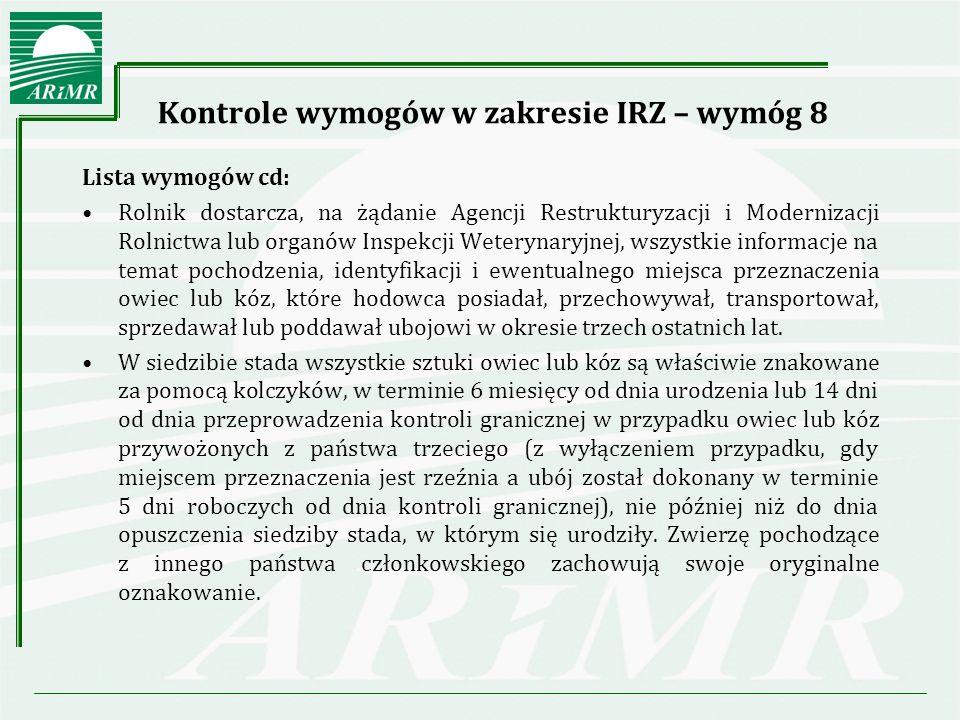 Kontrole wymogów w zakresie IRZ – wymóg 8 Lista wymogów cd: W przypadku przewozu owiec i kóz w obrębie terytorium państwa zwierzętom tym towarzyszą dokumenty przewozowe, które powinny być zgodne ze wzorem rozporządzenia Ministra Rolnictwa i Rozwoju Wsi z dnia 19 lipca 2005 r.