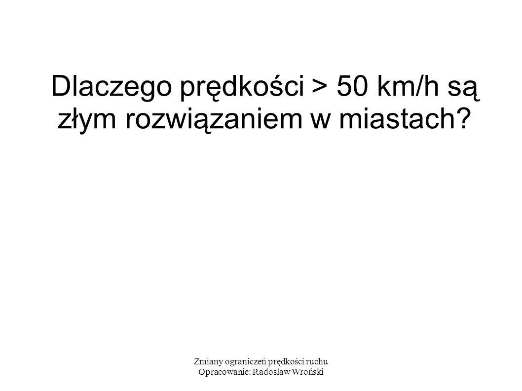 Zmiany ograniczeń prędkości ruchu Opracowanie: Radosław Wroński Wpływ prędkości na bezpieczeństwo Średnie prawdopodobieństwo śmierci osoby potrąconej przez pojazd w zależności od prędkości uderzenia wynosi 10% dla 30 km/h oraz 90% dla 50 km/h: