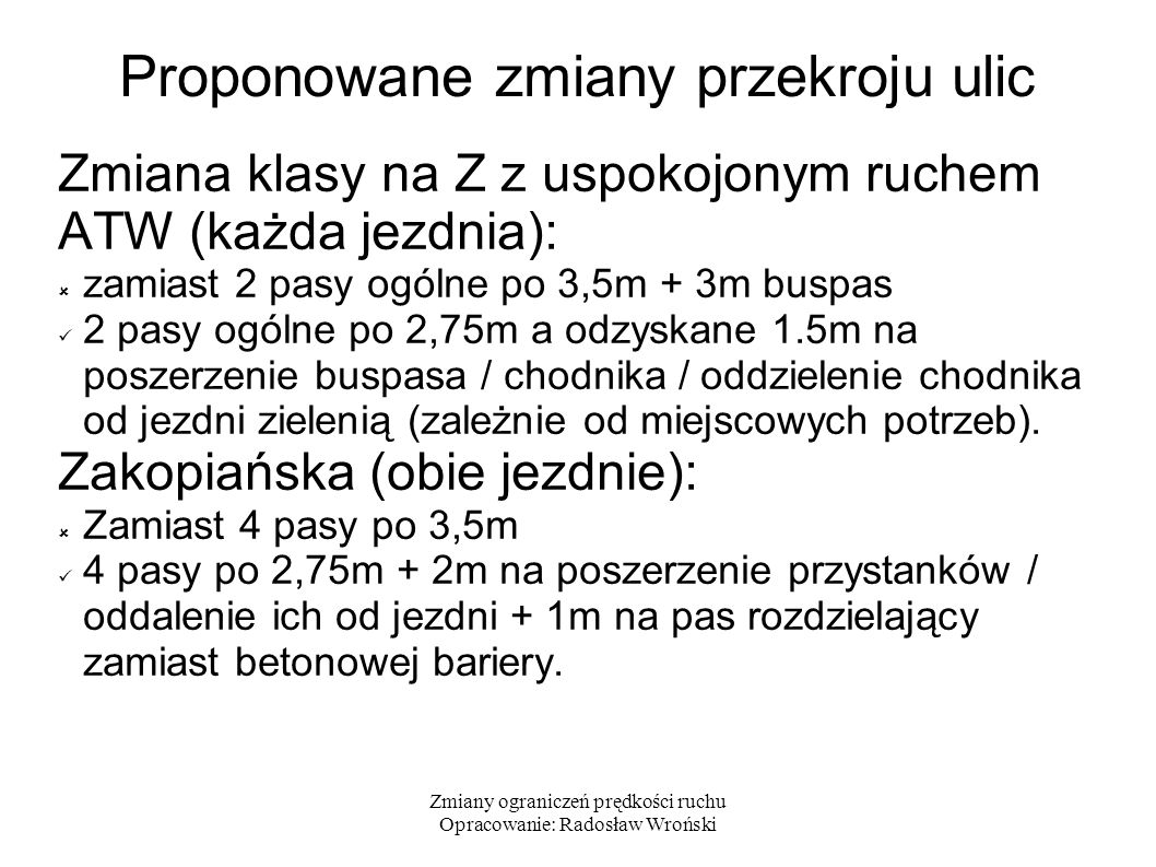 Zmiany ograniczeń prędkości ruchu Opracowanie: Radosław Wroński Proponowane zmiany przekroju ulic Zmiana klasy na Z z uspokojonym ruchem ATW (każda jezdnia):  zamiast 2 pasy ogólne po 3,5m + 3m buspas 2 pasy ogólne po 2,75m a odzyskane 1.5m na poszerzenie buspasa / chodnika / oddzielenie chodnika od jezdni zielenią (zależnie od miejscowych potrzeb).