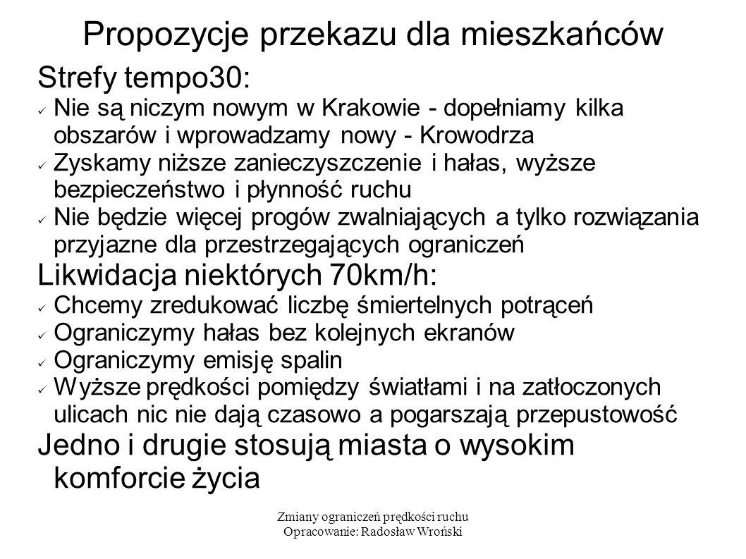 Zmiany ograniczeń prędkości ruchu Opracowanie: Radosław Wroński Propozycje przekazu dla mieszkańców Strefy tempo30: Nie są niczym nowym w Krakowie - dopełniamy kilka obszarów i wprowadzamy nowy - Krowodrza Zyskamy niższe zanieczyszczenie i hałas, wyższe bezpieczeństwo i płynność ruchu Nie będzie więcej progów zwalniających a tylko rozwiązania przyjazne dla przestrzegających ograniczeń Likwidacja niektórych 70km/h: Chcemy zredukować liczbę śmiertelnych potrąceń Ograniczymy hałas bez kolejnych ekranów Ograniczymy emisję spalin Wyższe prędkości pomiędzy światłami i na zatłoczonych ulicach nic nie dają czasowo a pogarszają przepustowość Jedno i drugie stosują miasta o wysokim komforcie życia