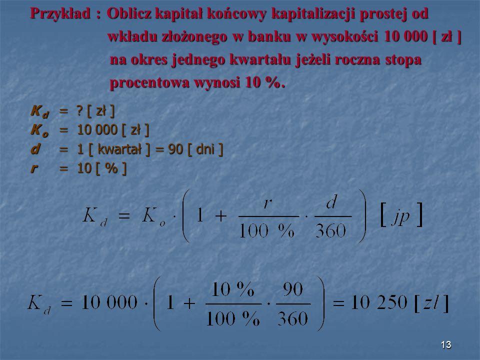 Przykład : Oblicz kapitał końcowy kapitalizacji prostej od wkładu złożonego w banku w wysokości 10 000 [ zł ] wkładu złożonego w banku w wysokości 10 000 [ zł ] na okres jednego kwartału jeżeli roczna stopa na okres jednego kwartału jeżeli roczna stopa procentowa wynosi 10 %.