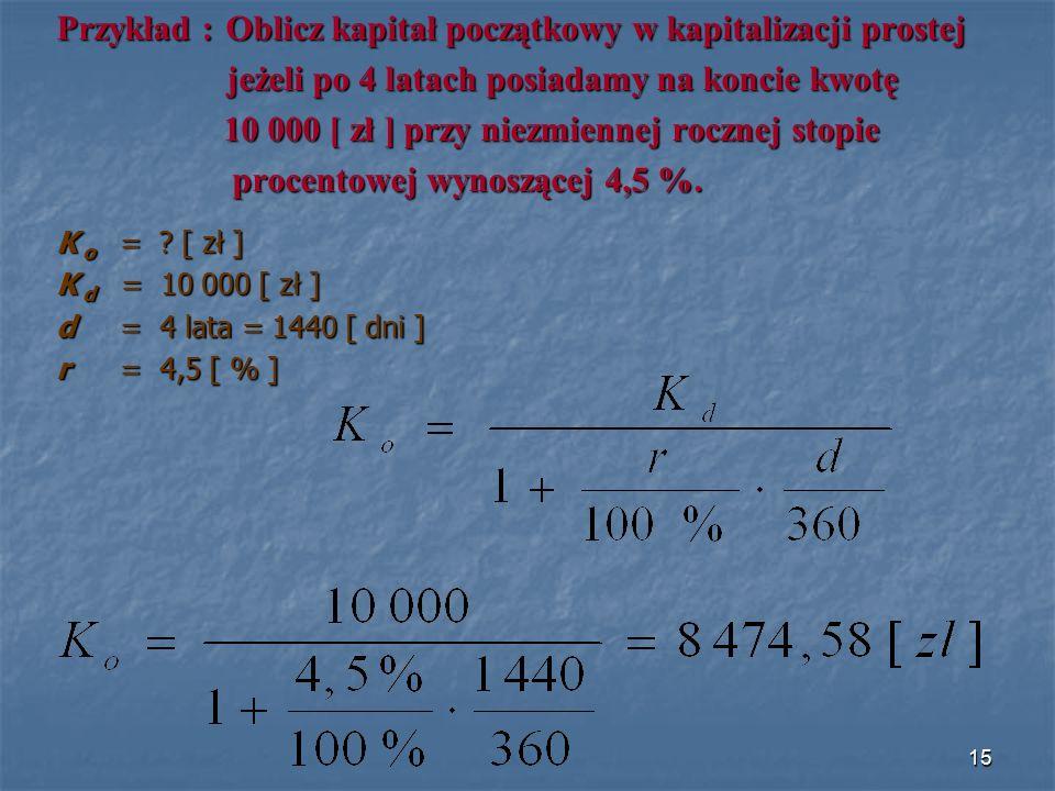 Przykład : Oblicz kapitał początkowy w kapitalizacji prostej jeżeli po 4 latach posiadamy na koncie kwotę jeżeli po 4 latach posiadamy na koncie kwotę 10 000 [ zł ] przy niezmiennej rocznej stopie 10 000 [ zł ] przy niezmiennej rocznej stopie procentowej wynoszącej 4,5 %.