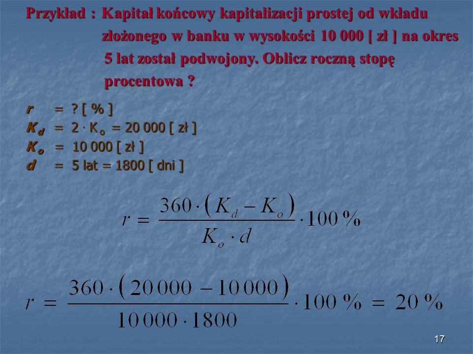 Przykład : Kapitał końcowy kapitalizacji prostej od wkładu złożonego w banku w wysokości 10 000 [ zł ] na okres złożonego w banku w wysokości 10 000 [ zł ] na okres 5 lat został podwojony.