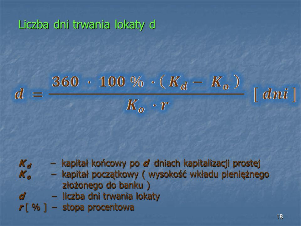 Liczba dni trwania lokaty d K d – kapitał końcowy po d dniach kapitalizacji prostej K o – kapitał początkowy ( wysokość wkładu pieniężnego złożonego do banku ) złożonego do banku ) d – liczba dni trwania lokaty r [ % ] – stopa procentowa 18