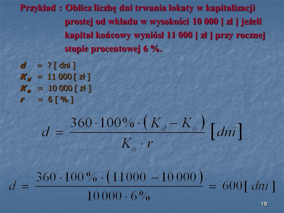 Przykład : Oblicz liczbę dni trwania lokaty w kapitalizacji prostej od wkładu w wysokości 10 000 [ zł ] jeżeli prostej od wkładu w wysokości 10 000 [ zł ] jeżeli kapitał końcowy wyniósł 11 000 [ zł ] przy rocznej kapitał końcowy wyniósł 11 000 [ zł ] przy rocznej stopie procentowej 6 %.