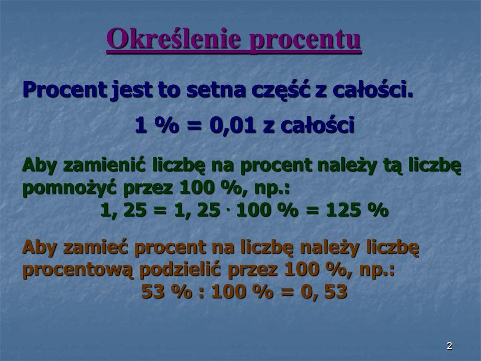 Określenie procentu Procent jest to setna część z całości. 1 % = 0,01 z całości Aby zamienić liczbę na procent należy tą liczbę pomnożyć przez 100 %,