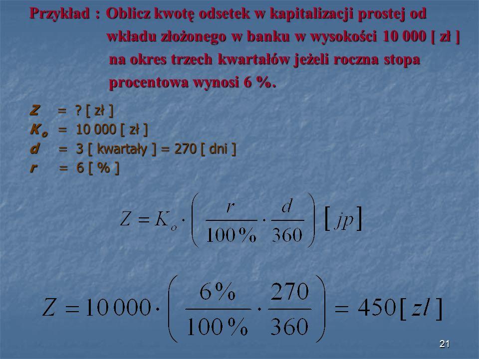 Przykład : Oblicz kwotę odsetek w kapitalizacji prostej od wkładu złożonego w banku w wysokości 10 000 [ zł ] wkładu złożonego w banku w wysokości 10 000 [ zł ] na okres trzech kwartałów jeżeli roczna stopa na okres trzech kwartałów jeżeli roczna stopa procentowa wynosi 6 %.