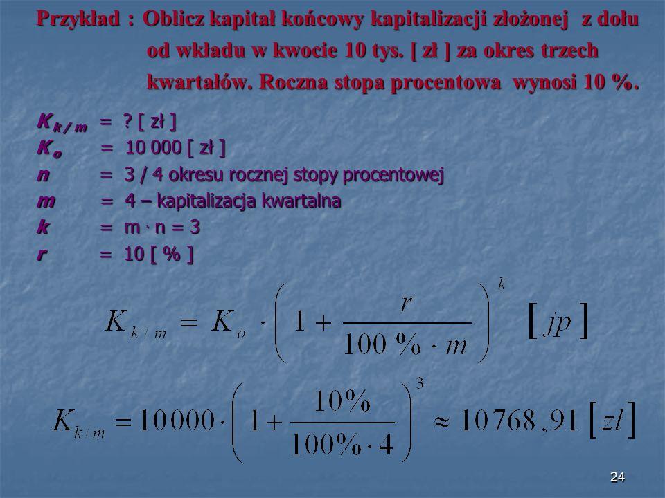 Przykład : Oblicz kapitał końcowy kapitalizacji złożonej z dołu od wkładu w kwocie 10 tys. [ zł ] za okres trzech od wkładu w kwocie 10 tys. [ zł ] za