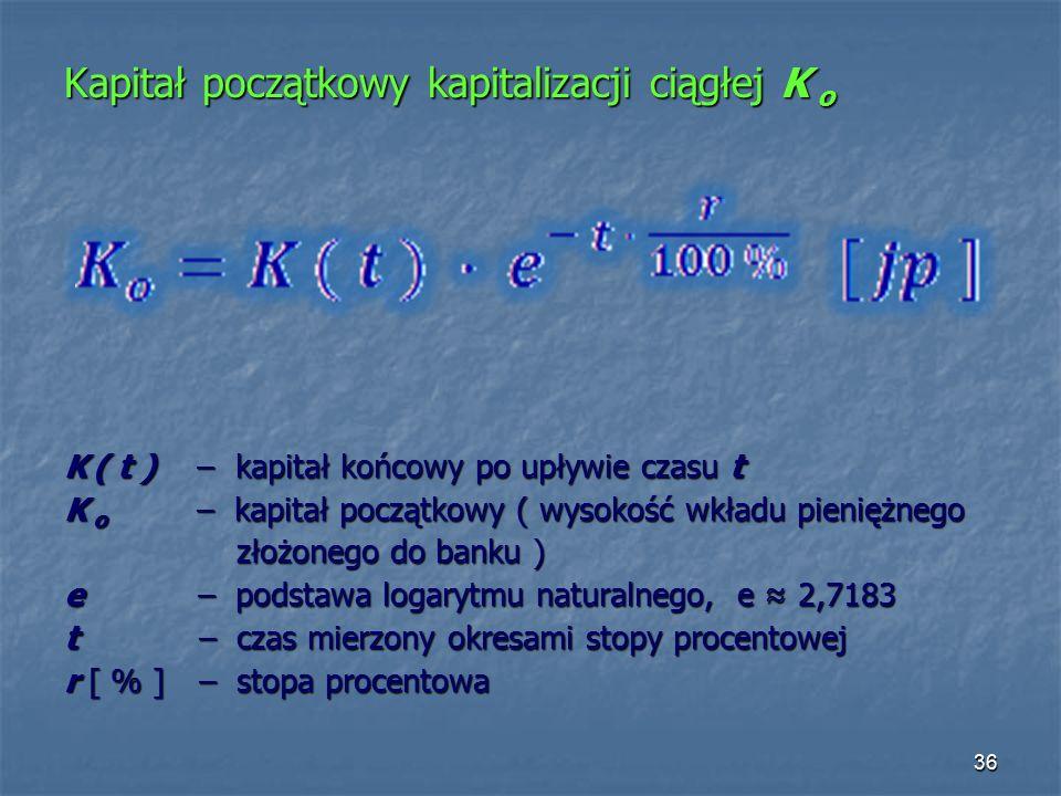 Kapitał początkowy kapitalizacji ciągłej K o K ( t ) – kapitał końcowy po upływie czasu t K o – kapitał początkowy ( wysokość wkładu pieniężnego złożonego do banku ) złożonego do banku ) e – podstawa logarytmu naturalnego, e ≈ 2,7183 t – czas mierzony okresami stopy procentowej r [ % ] – stopa procentowa 36