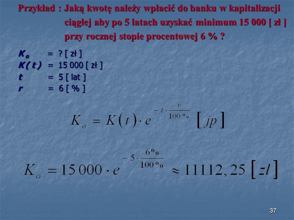 Przykład : Jaką kwotę należy wpłacić do banku w kapitalizacji ciągłej aby po 5 latach uzyskać minimum 15 000 [ zł ] ciągłej aby po 5 latach uzyskać minimum 15 000 [ zł ] przy rocznej stopie procentowej 6 % .