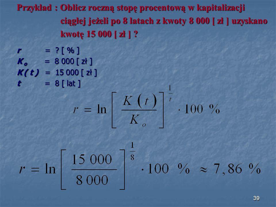 Przykład : Oblicz roczną stopę procentową w kapitalizacji ciągłej jeżeli po 8 latach z kwoty 8 000 [ zł ] uzyskano ciągłej jeżeli po 8 latach z kwoty