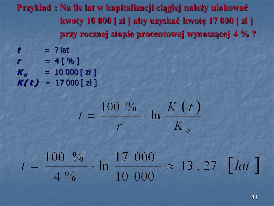 Przykład : Na ile lat w kapitalizacji ciągłej należy ulokować kwoty 10 000 [ zł ] aby uzyskać kwotę 17 000 [ zł ] kwoty 10 000 [ zł ] aby uzyskać kwotę 17 000 [ zł ] przy rocznej stopie procentowej wynoszącej 4 % .